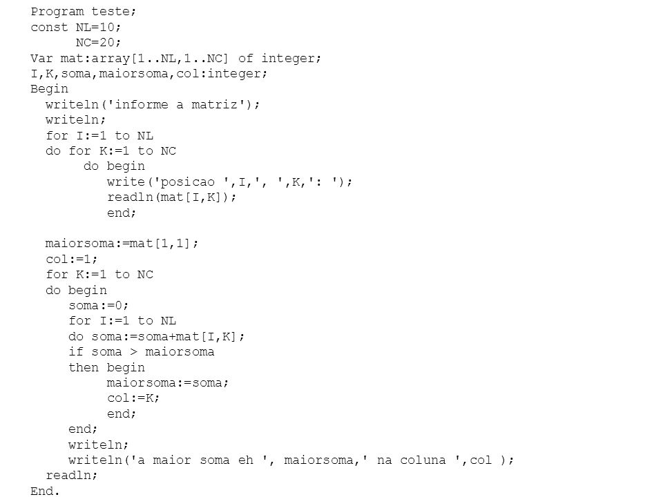Program teste; const NL=10; NC=20; Var mat:array[1..NL,1..NC] of integer; I,K,soma,maiorsoma,col:integer;
